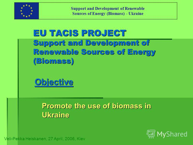 EU TACIS PROJECT Support and Development of Renewable Sources of Energy (Biomass) Objective Promote the use of biomass in Ukraine Veli-Pekka Heiskanen, 27 April, 2006, Kiev Support and Development of Renewable Sources of Energy (Biomass) - Ukraine