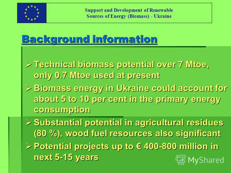 Support and Development of Renewable Sources of Energy (Biomass) - Ukraine Background information Technical biomass potential over 7 Mtoe, only 0.7 Mtoe used at present Technical biomass potential over 7 Mtoe, only 0.7 Mtoe used at present Biomass en