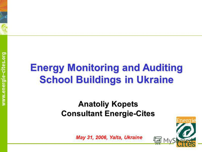 Energy Monitoring and Auditing School Buildings in Ukraine Anatoliy Kopets Consultant Energie-Cites May 31, 2006, Yalta, Ukraine