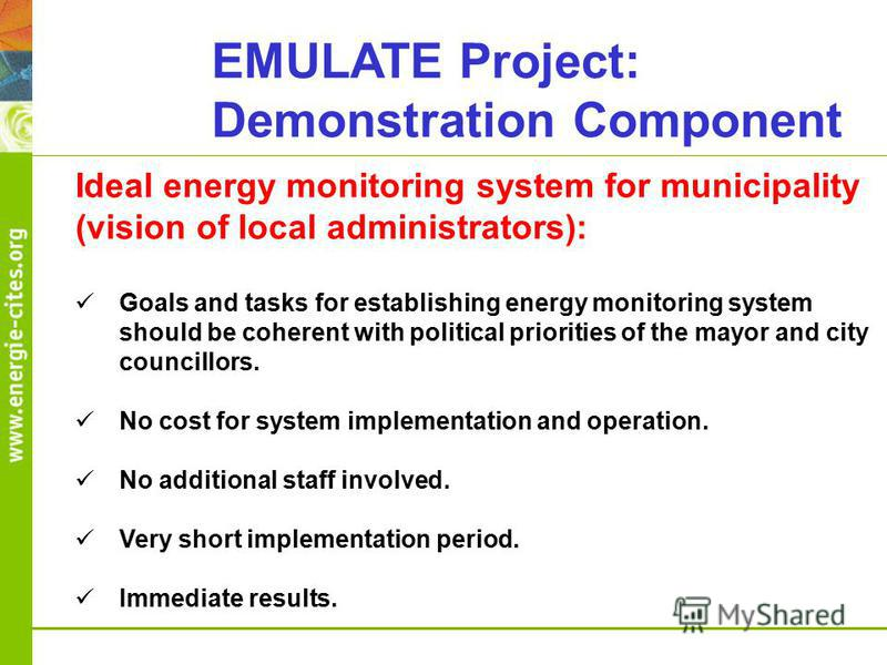 EMULATE Project: Demonstration Component Ideal energy monitoring system for municipality (vision of local administrators): Goals and tasks for establishing energy monitoring system should be coherent with political priorities of the mayor and city co