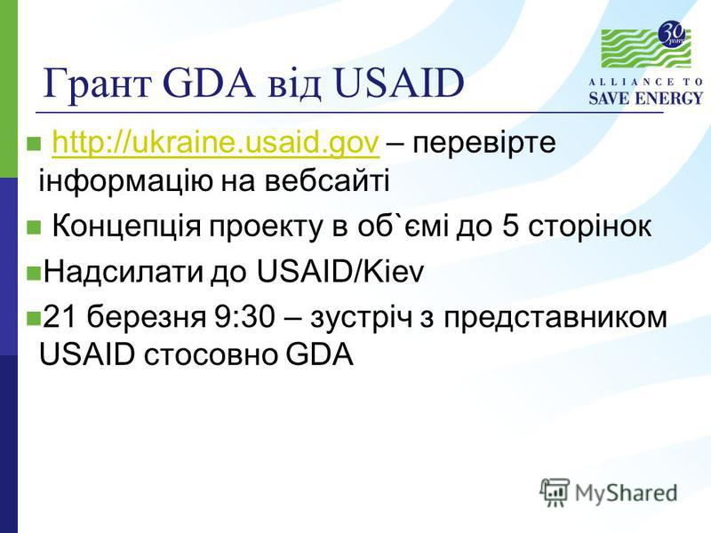 Грант GDA від USAID http://ukraine.usaid.gov – перевірте інформацію на вебсайтіhttp://ukraine.usaid.gov Концепція проекту в об`ємі до 5 сторінок Надсилати до USAID/Kiev 21 березня 9:30 – зустріч з представником USAID стосовно GDA