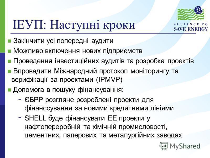 ІЕУП: Наступні кроки Закінчити усі попередні аудити Можливо включення нових підприємств Проведення інвестиційних аудитів та розробка проектів Впровадити Міжнародний протокол моніторингу та верифікації за проектами (IPMVP) Допомога в пошуку фінансуван