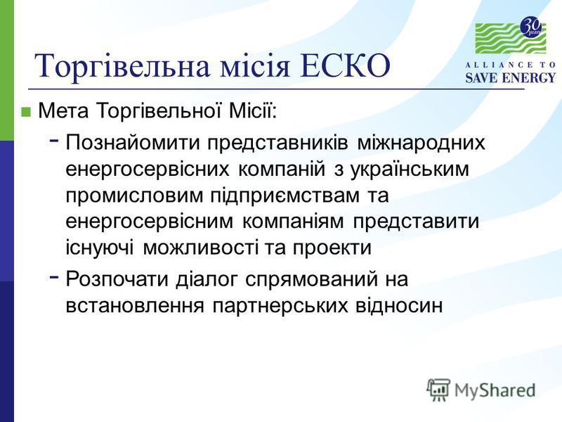 Торгівельна місія ЕСКО Мета Торгівельної Місії: - Познайомити представників міжнародних енергосервісних компаній з українським промисловим підприємствам та енергосервісним компаніям представити існуючі можливості та проекти - Розпочати діалог спрямов