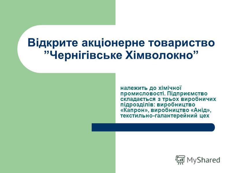 Відкрите акціонерне товариство Чернігівське Хімволокно належить до хімічної промисловості. Підприємство складається з трьох виробничих підрозділів: виробництво «Капрон», виробництво «Анід», текстильно-галантерейний цех