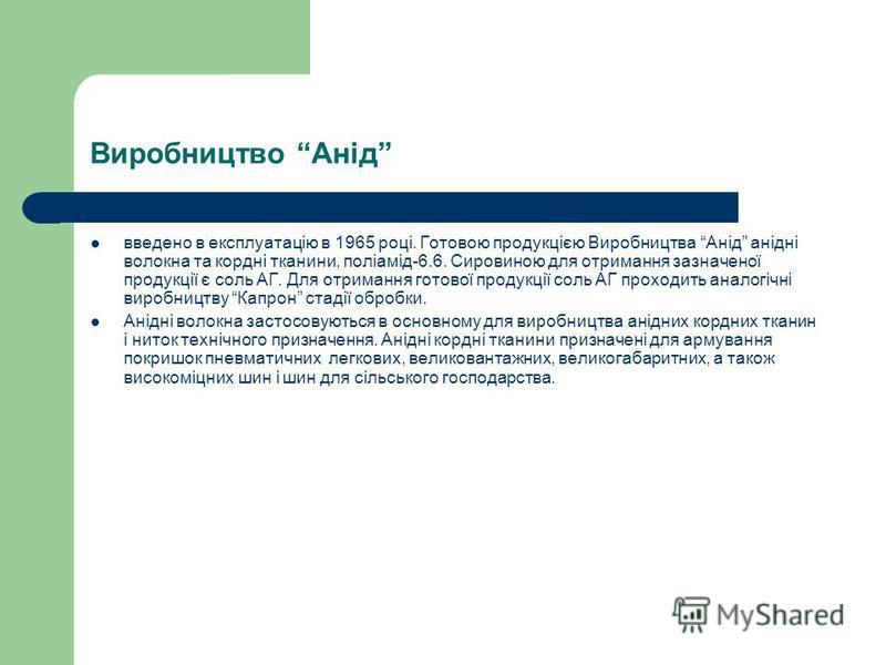 Виробництво Анід введено в експлуатацію в 1965 році. Готовою продукцією Виробництва Анід анідні волокна та кордні тканини, поліамід-6.6. Сировиною для отримання зазначеної продукції є соль АГ. Для отримання готової продукції соль АГ проходить аналогі