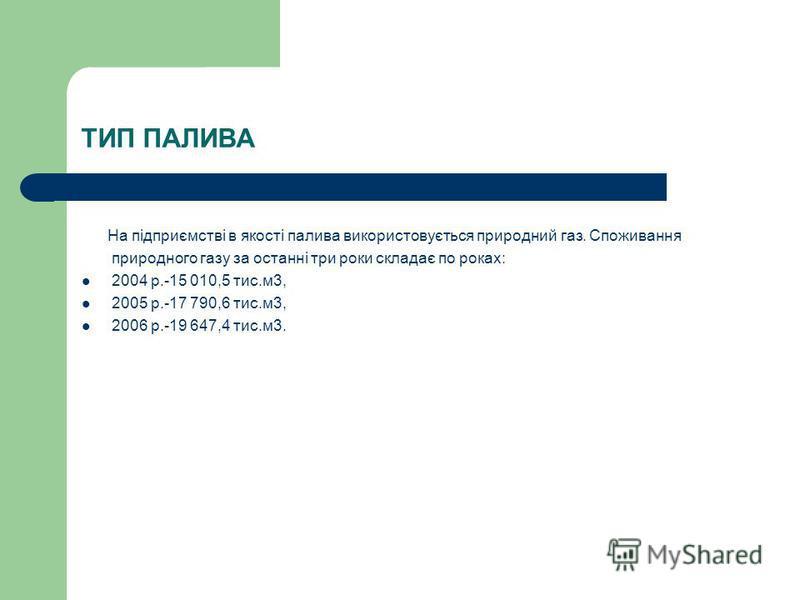 ТИП ПАЛИВА На підприємстві в якості палива використовується природний газ. Споживання природного газу за останні три роки складає по роках: 2004 р.-15 010,5 тис.м3, 2005 р.-17 790,6 тис.м3, 2006 р.-19 647,4 тис.м3.