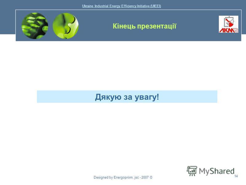 Ukraine Industrial Energy Efficiency Initiative (UIEEI) Designed by Energoprom, jsc - 2007 © 13 Назва проекту Очікуване скорочення споживання природного газу (тис. м 3 /рік) Потрібний обсяг фінансування (тис.доларів США) Модернізація нагрівального та