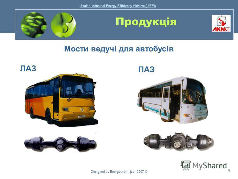 Ukraine Industrial Energy Efficiency Initiative (UIEEI) Designed by Energoprom, jsc - 2007 © 7 Продукція Мости ведучі для колісних тракторів типу Т- 150К Мости для дорожньо- будівельної техніки та шахтного устаткування Мости ведучі для гусеничних тра