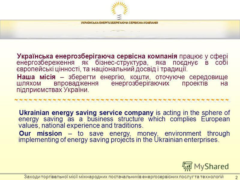 УКРАЇНСЬКА ЕНЕРГОЗБЕРІГАЮЧА СЕРВІСНА КОМПАНІЯ Заходи торгівельної місії міжнародних постачальників енергосервісних послуг та технологій 2 Українська енергозберігаюча сервісна компанія працює у сфері енергозбереження як бізнес-структура, яка поєднує в