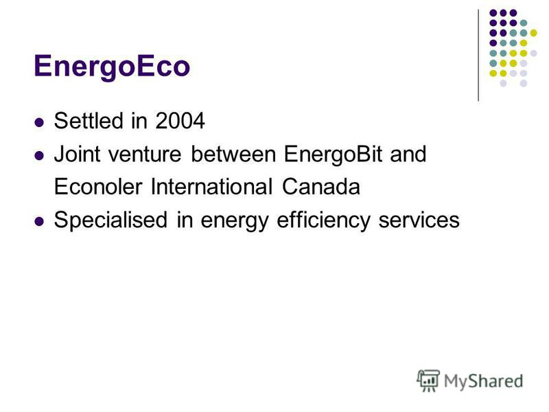 EnergoEco Settled in 2004 Joint venture between EnergoBit and Econoler International Canada Specialised in energy efficiency services