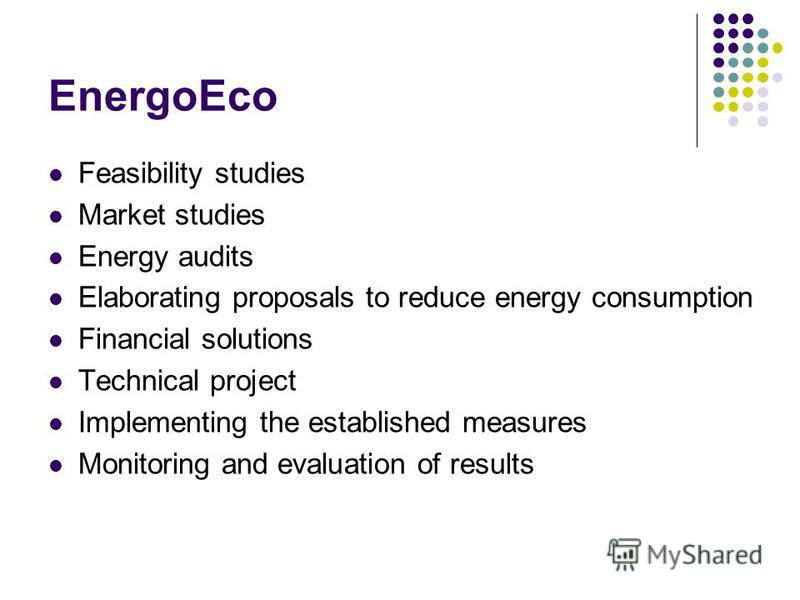 EnergoEco Feasibility studies Market studies Energy audits Elaborating proposals to reduce energy consumption Financial solutions Technical project Implementing the established measures Monitoring and evaluation of results