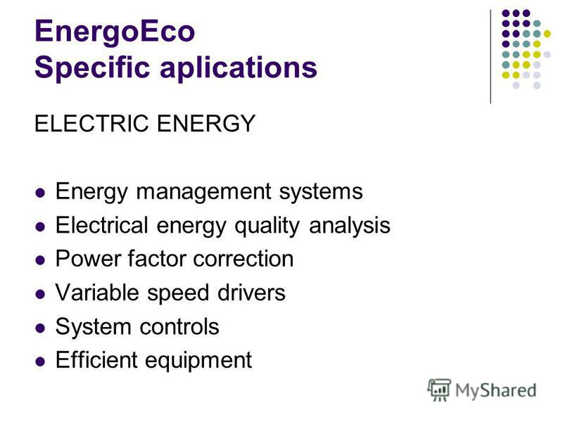 EnergoEco Specific aplications ELECTRIC ENERGY Energy management systems Electrical energy quality analysis Power factor correction Variable speed drivers System controls Efficient equipment