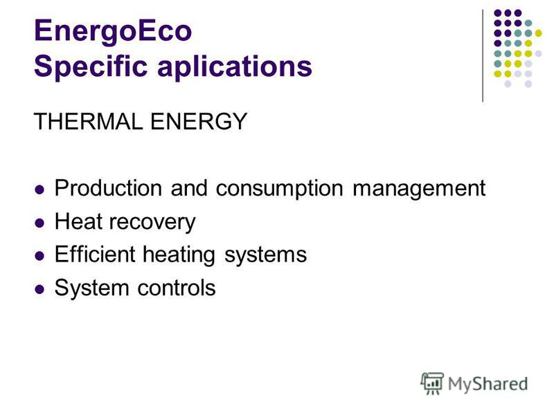 EnergoEco Specific aplications THERMAL ENERGY Production and consumption management Heat recovery Efficient heating systems System controls