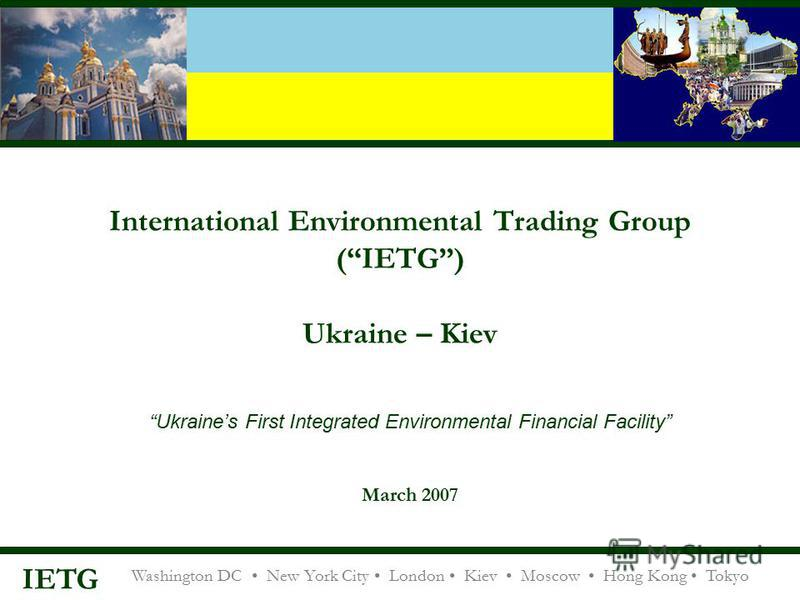 Washington DC New York City London Kiev Moscow Hong Kong Tokyo IETG International Environmental Trading Group (IETG) Ukraine – Kiev Ukraines First Integrated Environmental Financial Facility March 2007