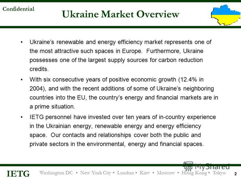 IETG Washington DC New York City London Kiev Moscow Hong Kong Tokyo Confidential 2 Ukraine Market Overview Ukraines renewable and energy efficiency market represents one of the most attractive such spaces in Europe. Furthermore, Ukraine possesses one