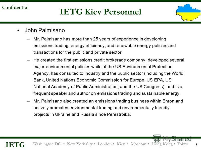 IETG Washington DC New York City London Kiev Moscow Hong Kong Tokyo Confidential 5 IETG Kiev Personnel John Palmisano –Mr. Palmisano has more than 25 years of experience in developing emissions trading, energy efficiency, and renewable energy policie