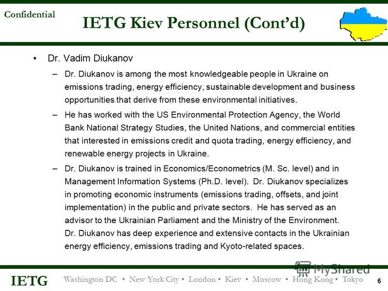 IETG Washington DC New York City London Kiev Moscow Hong Kong Tokyo Confidential 6 IETG Kiev Personnel (Contd) Dr. Vadim Diukanov –Dr. Diukanov is among the most knowledgeable people in Ukraine on emissions trading, energy efficiency, sustainable dev