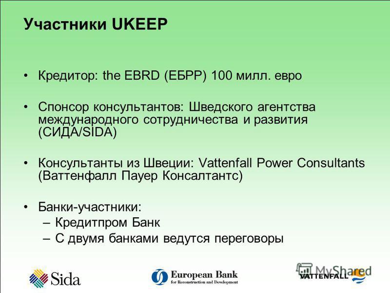 Участники UKEEP Кредитор: the EBRD (ЕБРР) 100 мил. евро Спонсор консультантов: Шведского агентства международного сотрудничества и развития (СИДА/SIDA) Консультанты из Швеции: Vattenfall Power Consultants (Ваттенфалл Пауер Консалтантс) Банки-участник
