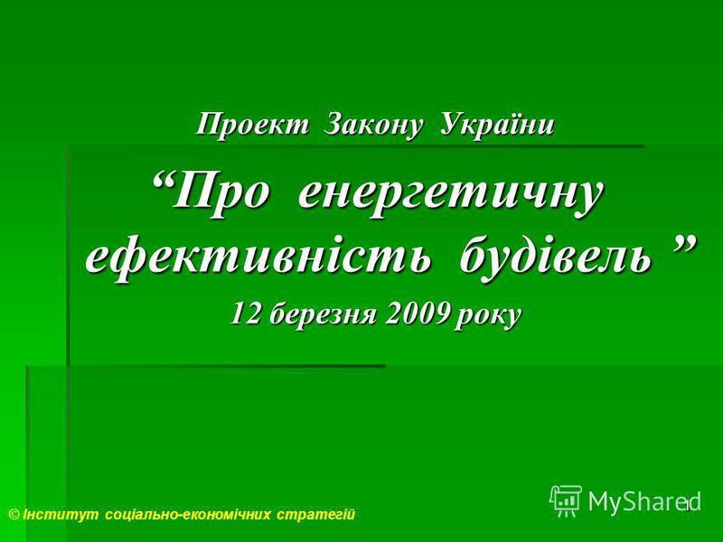 1 Проект Закону України Про енергетичну ефективність будівель Про енергетичну ефективність будівель 12 березня 2009 року © Інститут соціально-економічних стратегій