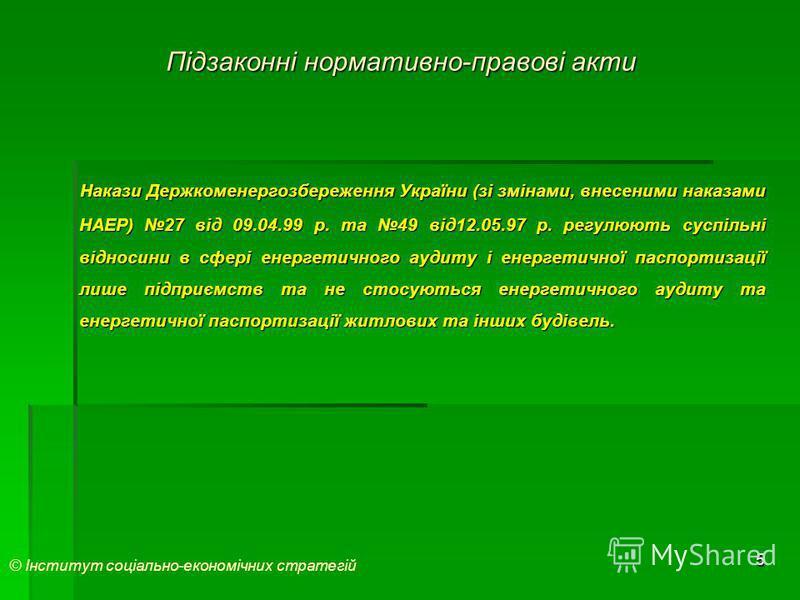 5 Підзаконні нормативно-правові акти Накази Держкоменергозбереження України (зі змінами, внесеними наказами НАЕР) 27 від 09.04.99 р. та 49 від12.05.97 р. регулюють суспільні відносини в сфері енергетичного аудиту і енергетичної паспортизації лише під