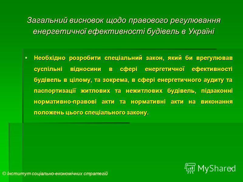 7 Загальний висновок щодо правового регулювання енергетичної ефективності будівель в Україні Необхідно розробити спеціальний закон, який би врегулював суспільні відносини в сфері енергетичної ефективності будівель в цілому, та зокрема, в сфері енерге