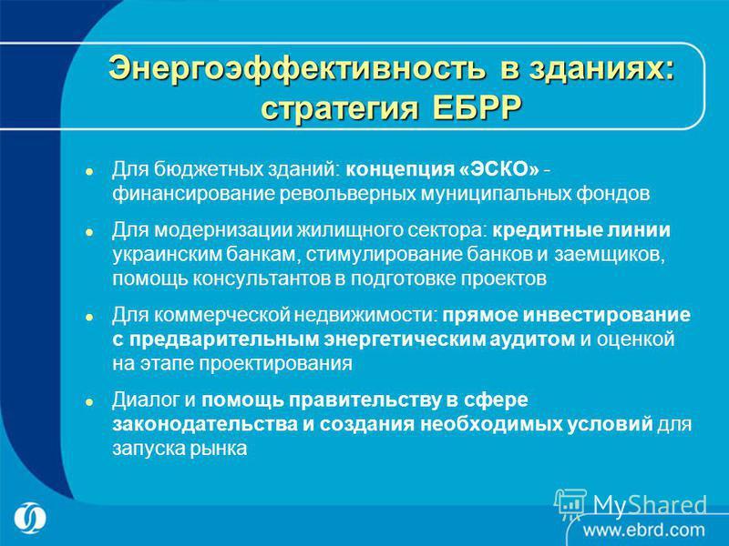 Энергоэффективность в зданиях: стратегия ЕБРР Для бюджетных зданий: концепция «ЭСКО» - финансирование револьверных муниципальных фондов Для модернизации жилищного сектора: кредитные линии украинским банкам, стимулирование банков и заемщиков, помощь к
