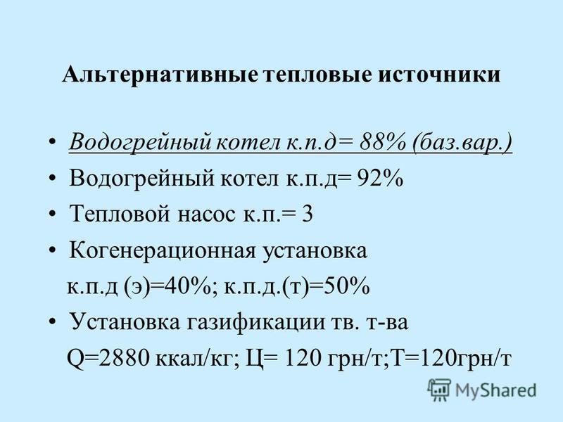 Альтернативные тепловые источники Водогрейный котел к.п.д= 88% (баз.вар.) Водогрейный котел к.п.д= 92% Тепловой насос к.п.= 3 Когенерационная установка к.п.д (э)=40%; к.п.д.(т)=50% Установка газификации тв. т-ва Q=2880 ккал/кг; Ц= 120 грн/т;Т=120 грн