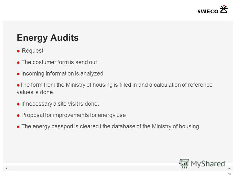 10 Energy Audits Request The costumer form is send out Incoming information is analyzed The form from the Ministry of housing is filled in and a calculation of reference values is done. If necessary a site visit is done. Proposal for improvements for