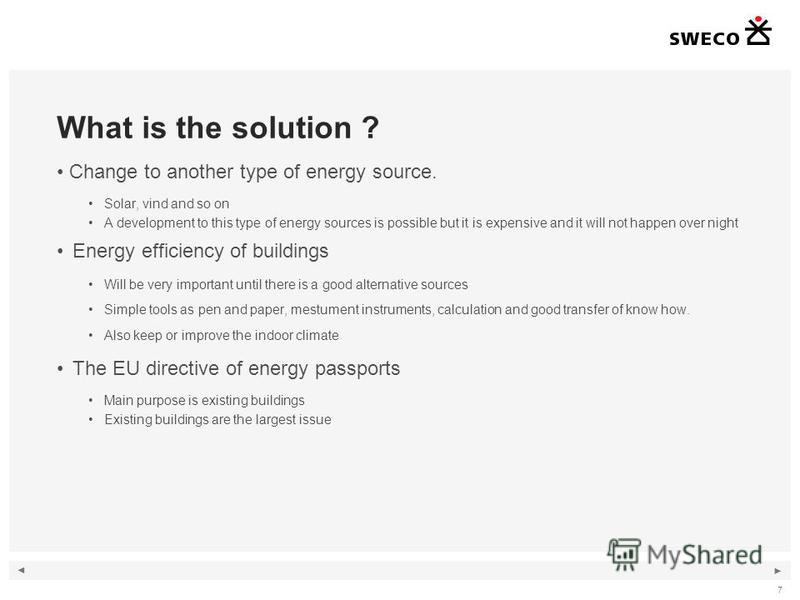 7 What is the solution ? Change to another type of energy source. Solar, vind and so on A development to this type of energy sources is possible but it is expensive and it will not happen over night Energy efficiency of buildings Will be very importa