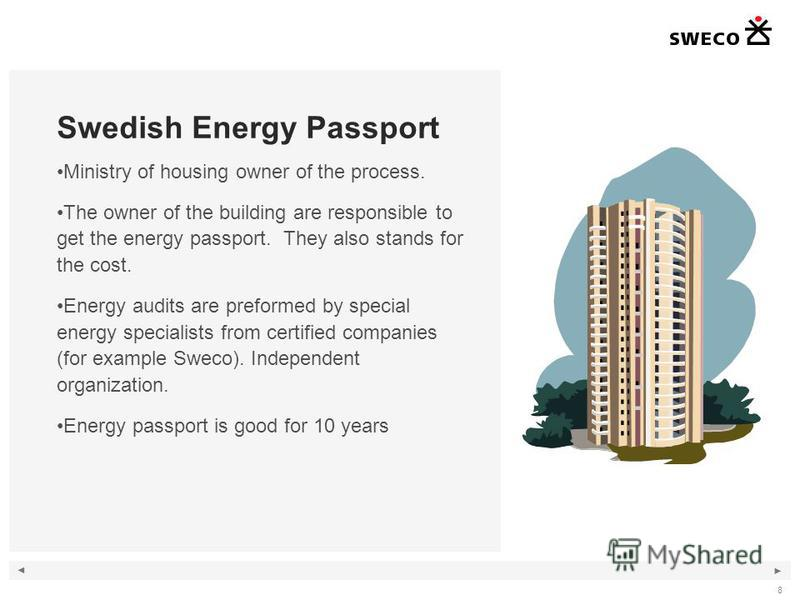 8 Swedish Energy Passport Ministry of housing owner of the process. The owner of the building are responsible to get the energy passport. They also stands for the cost. Energy audits are preformed by special energy specialists from certified companie