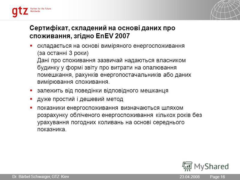 23.07.2015 Seite 16 Page 16 Dr. Bärbel Schwaiger, GTZ Kiev 23.04.2008 Сертифікат, складений на основі даних про споживання, згідно EnEV 2007 складається на основі виміряного енергоспоживання (за останні 3 роки) Дані про споживання зазвичай надаються