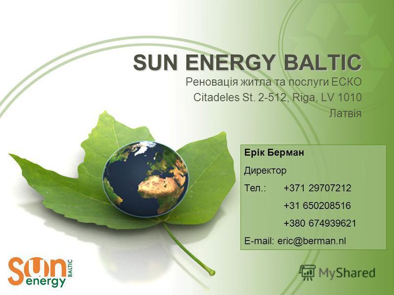 SUN ENERGY BALTIC Реновація житла та послуги ЕСКО Citadeles St. 2-512, Riga, LV 1010 Латвія Ерік Берман Директор Тел.: +371 29707212 +31 650208516 +380 674939621 E-mail: eric@berman.nl
