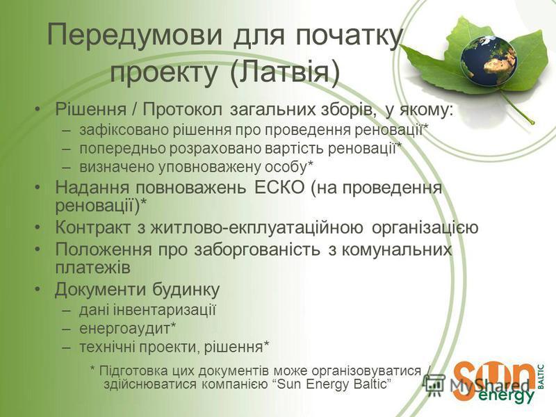 Передумови для початку проекту (Латвія) Рішення / Протокол загальних зборів, у якому: –зафіксовано рішення про проведення реновації* –попередньо розраховано вартість реновації* –визначено уповноважену особу* Надання повноважень ЕСКО (на проведення ре