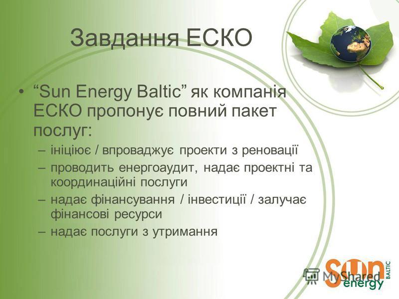 Завдання ЕСКО Sun Energy Baltic як компанія ЕСКО пропонує повний пакет послуг: –ініціює / впроваджує проекти з реновації –проводить енергоаудит, надає проектні та координаційні послуги –надає фінансування / інвестиції / залучає фінансові ресурси –над