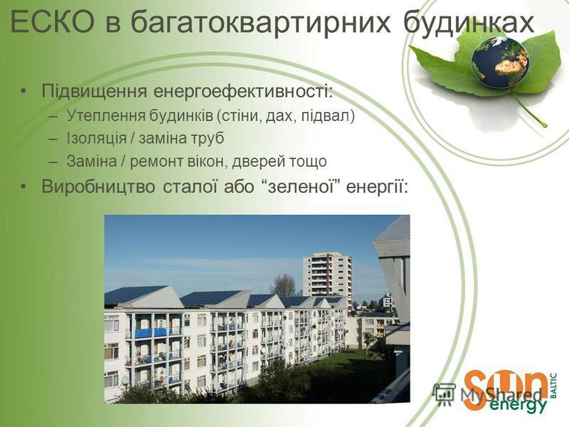 ЕСКО в багатоквартирних будинках Підвищення енергоефективності: –Утеплення будинків (стіни, дах, підвал) –Ізоляція / заміна труб –Заміна / ремонт вікон, дверей тощо Виробництво сталої або зеленої енергії: