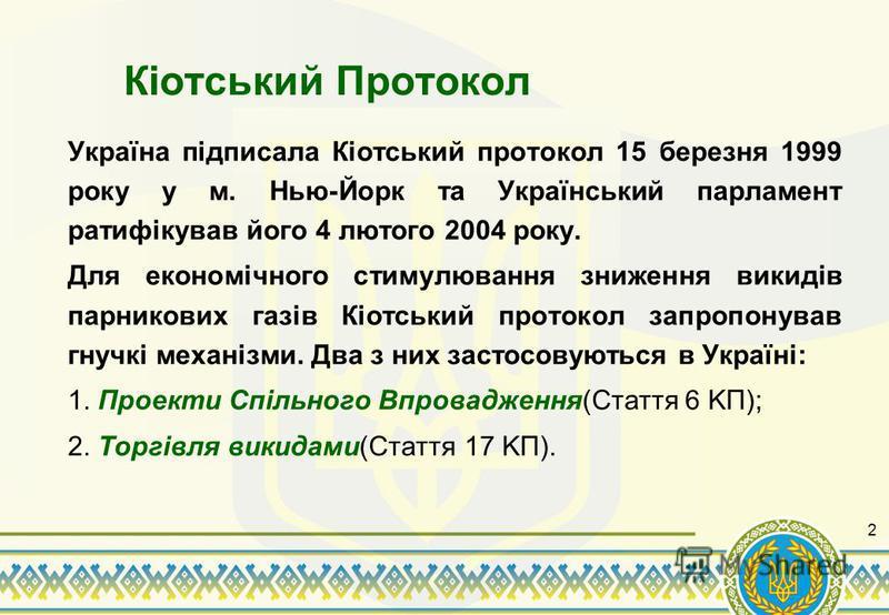 2 Кіотський Протокол Україна підписала Кіотський протокол 15 березня 1999 року у м. Нью-Йорк та Український парламент ратифікував його 4 лютого 2004 року. Для економічного стимулювання зниження викидів парникових газів Кіотський протокол запропонував