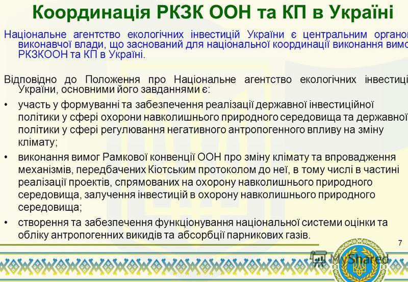 Координація РКЗК ООН та КП в Україні Національне агентство екологічних інвестицій України є центральним органом виконавчої влади, що заснований для національної координації виконання вимог РКЗКООН та КП в Україні. Відповідно до Положення про Націонал
