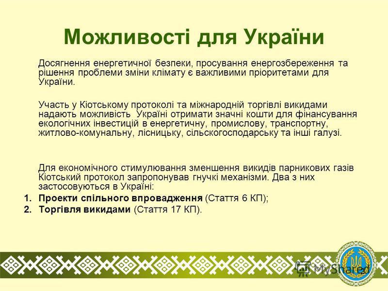 2 Можливості для України Досягнення енергетичної безпеки, просування енергозбереження та рішення проблеми зміни клімату є важливими пріоритетами для України. Участь у Кіотському протоколі та міжнародній торгівлі викидами надають можливість Україні от