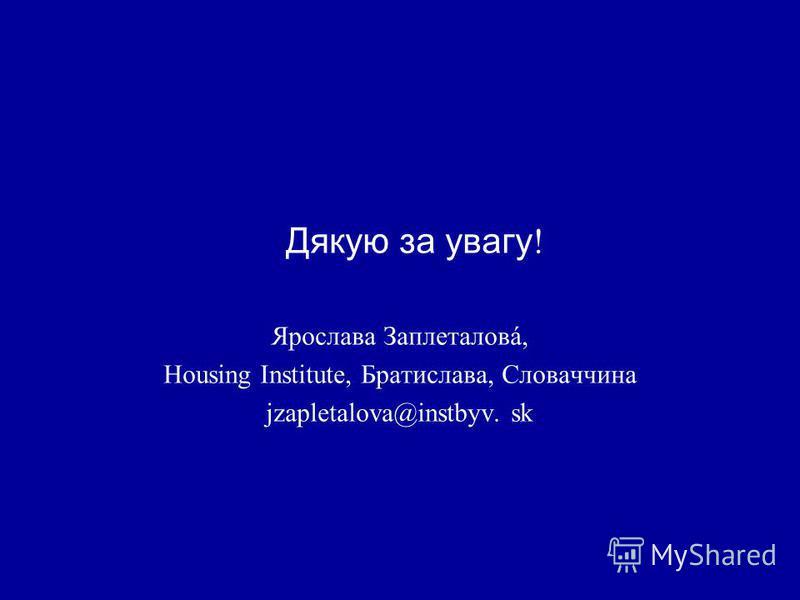 Дякую за увагу ! Ярослава Заплеталовá, Housing Institute, Братислава, Словаччина jzapletalova@instbyv. sk