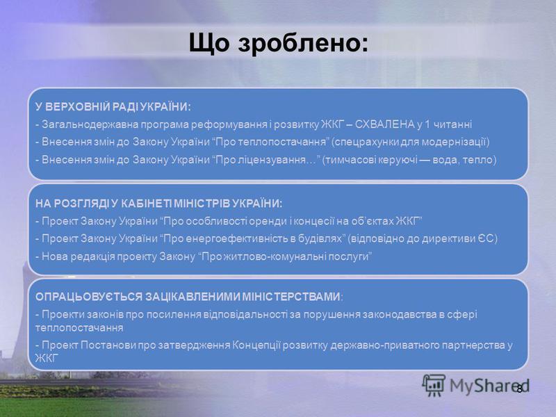 8 Що зроблено: У ВЕРХОВНІЙ РАДІ УКРАЇНИ: - Загальнодержавна програма реформування і розвитку ЖКГ – СХВАЛЕНА у 1 читанні - Внесення змін до Закону України Про теплопостачання (спецрахунки для модернізації) - Внесення змін до Закону України Про ліцензу