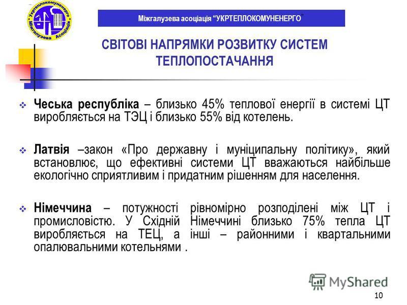 10 Чеська республіка – близько 45% теплової енергії в системі ЦТ виробляється на ТЭЦ і близько 55% від котелень. Латвія –закон «Про державну і муніципальну політику», який встановлює, що ефективні системи ЦТ вважаються найбільше екологічно сприятливи
