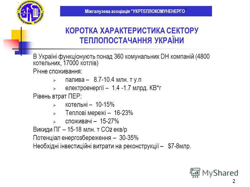 2 В Україні функціонують понад 360 комунальних DH компаній (4800 котельних, 17000 котлів) Річне споживання: палива – 8.7-10.4 млн. т у.п електроенергії – 1.4 -1.7 млрд. КВ*г Рівень втрат ПЕР: котельні – 10-15% Теплові мережі – 16-23% споживачі – 15-2
