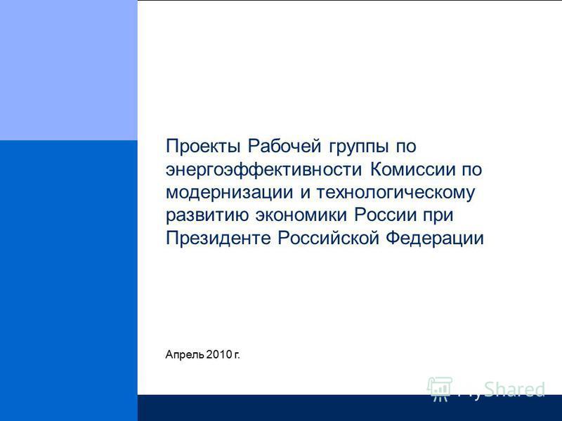Проекты Рабочей группы по энергоэффективности Комиссии по модернизации и технологическому развитию экономики России при Президенте Российской Федерации Апрель 2010 г.