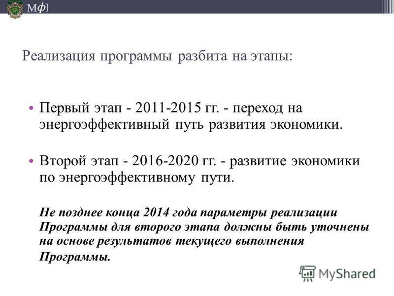М ] ф Реализация программы разбита на этапы: Первый этап - 2011-2015 гг. - переход на энергоэффективный путь развития экономики. Второй этап - 2016-2020 гг. - развитие экономики по энергоэффективному пути. Не позднее конца 2014 года параметры реализа