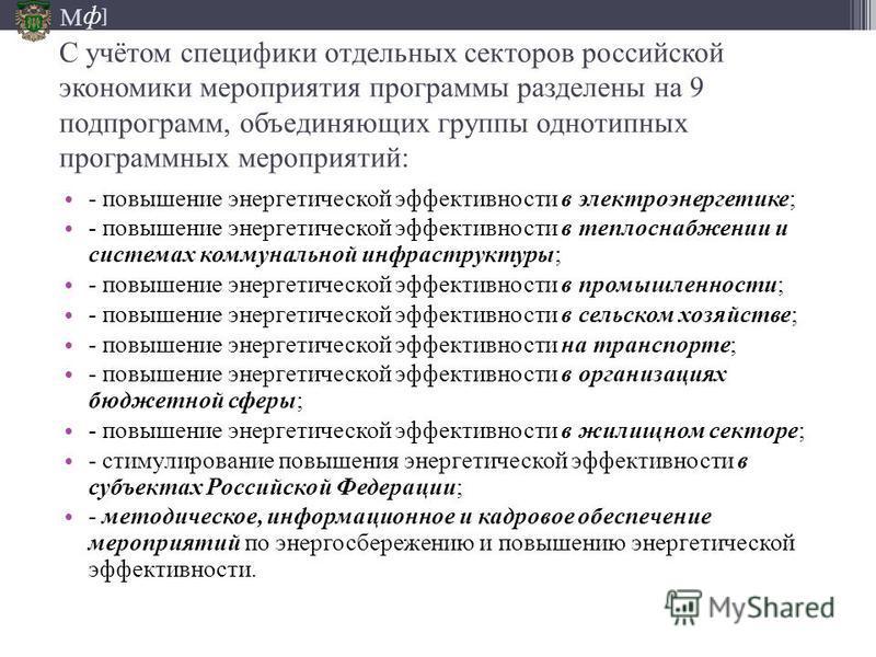 М ] ф С учётом специфики отдельных секторов российской экономики мероприятия программы разделены на 9 подпрограмм, объединяющих группы однотипных программных мероприятий: - повышение энергетической эффективности в электроэнергетике; - повышение энерг