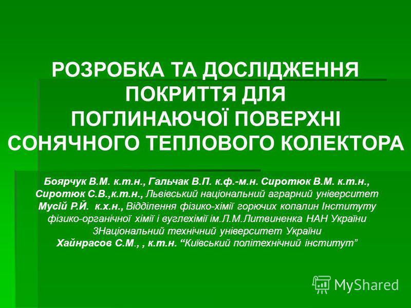 РОЗРОБКА ТА ДОСЛІДЖЕННЯ ПОКРИТТЯ ДЛЯ ПОГЛИНАЮЧОЇ ПОВЕРХНІ СОНЯЧНОГО ТЕПЛОВОГО КОЛЕКТОРА Боярчук В.М. к.т.н., Гальчак В.П. к.ф.-м.н. Сиротюк В.М. к.т.н., Сиротюк С.В.,к.т.н., Львівський національний аграрний університет Мусій Р.Й. к.х.н., Відділення ф