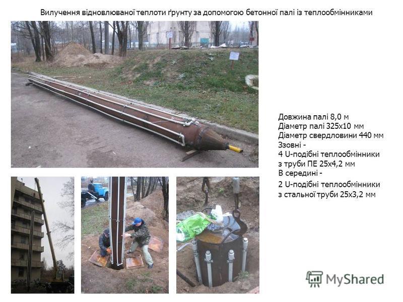 Вилучення відновлюваної теплоти ґрунту за допомогою бетонної палі із теплообмінниками Довжина палі 8,0 м Діаметр палі 325х10 мм Діаметр свердловини 440 мм Ззовні - 4 U-подібні теплообмінники з труби ПЕ 25х4,2 мм В середині - 2 U-подібні теплообмінник