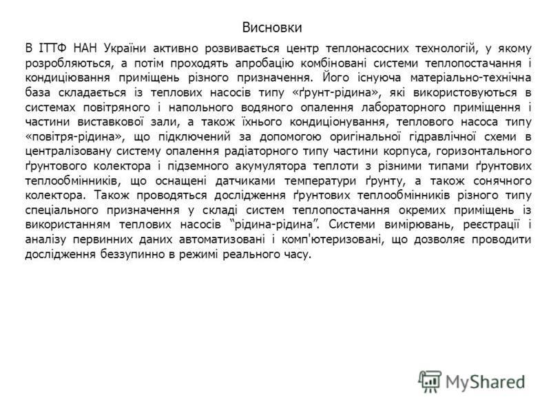 Висновки В ІТТФ НАН України активно розвивається центр теплонасосних технологій, у якому розробляються, а потім проходять апробацію комбіновані системи теплопостачання і кондиціювання приміщень різного призначення. Його існуюча матеріально-технічна б