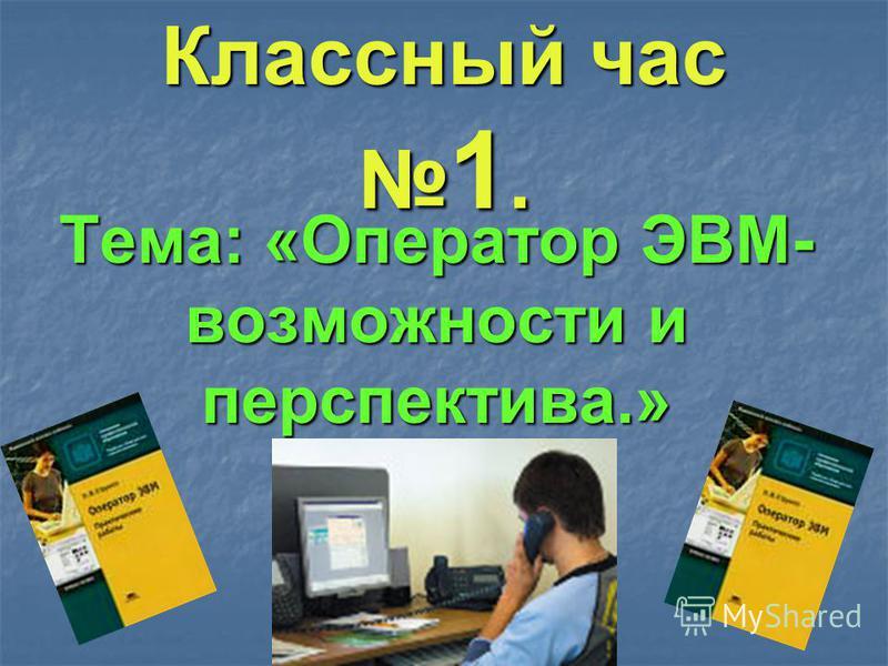 Классный час 1. Тема: «Оператор ЭВМ- возможности и перспектива.»