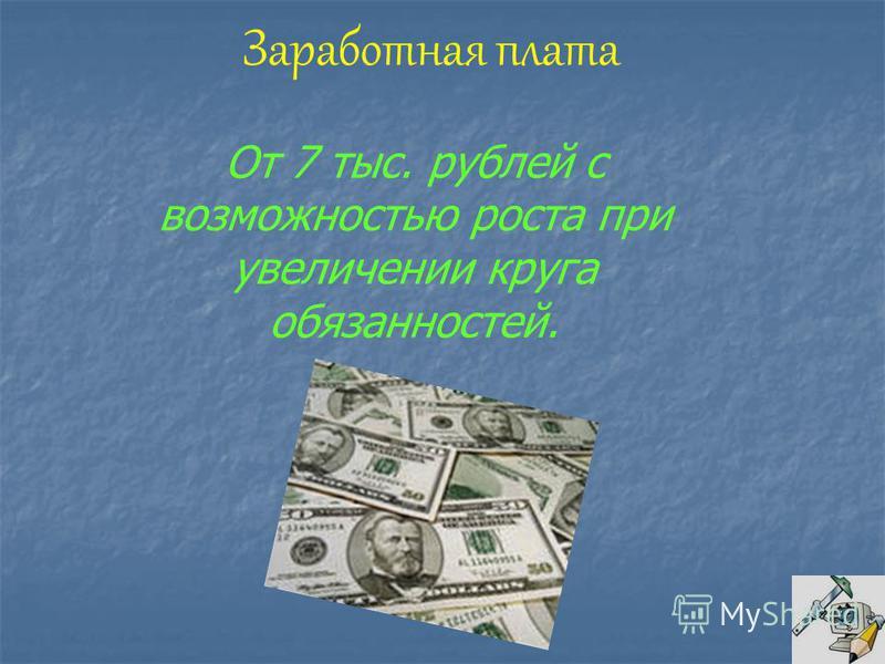 Заработная плата От 7 тыс. рублей с возможностью роста при увеличении круга обязанностей.